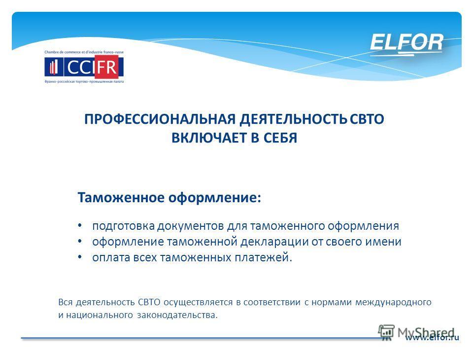 www.elfor.ru Таможенное оформление: подготовка документов для таможенного оформления оформление таможенной декларации от своего имени оплата всех таможенных платежей. Вся деятельность СВТО осуществляется в соответствии с нормами международного и наци