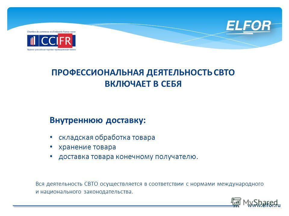 www.elfor.ru Внутреннюю доставку: складская обработка товара хранение товара доставка товара конечному получателю. Вся деятельность СВТО осуществляется в соответствии с нормами международного и национального законодательства. ПРОФЕССИОНАЛЬНАЯ ДЕЯТЕЛЬ