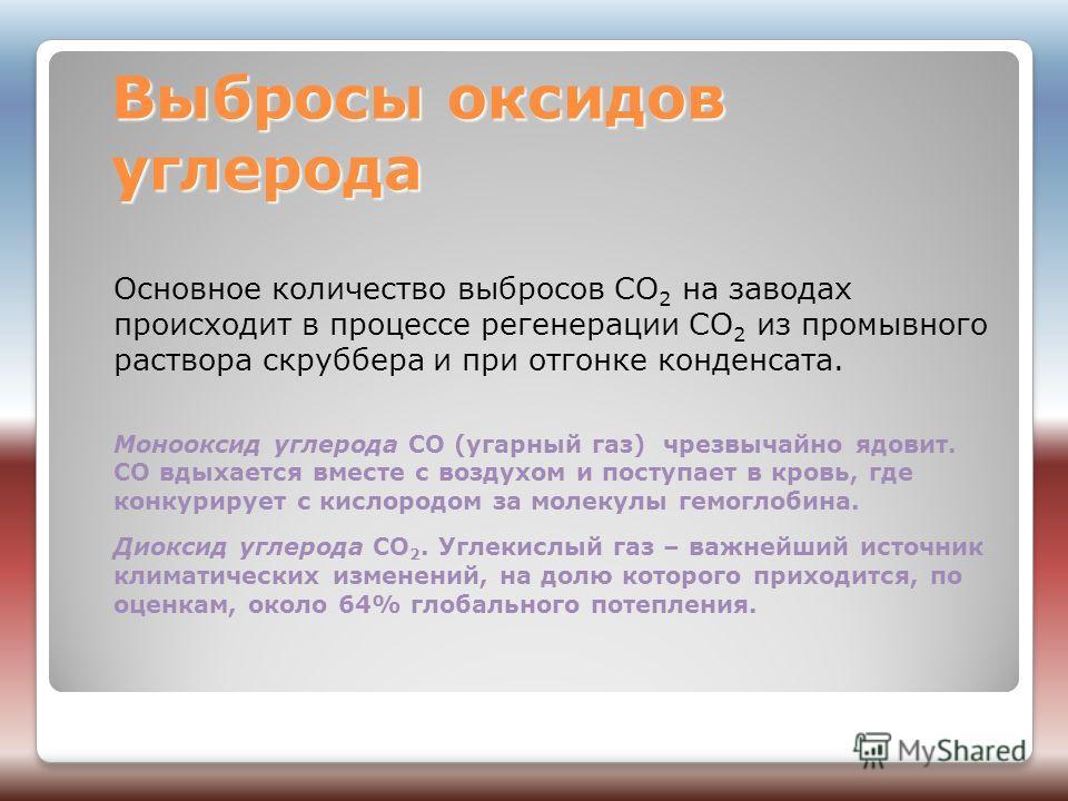 Выбросы оксидов углерода Основное количество выбросов CO 2 на заводах происходит в процессе регенерации CO 2 из промывного раствора скруббера и при отгонке конденсата. Монооксид углерода СО (угарный газ) чрезвычайно ядовит. СО вдыхается вместе с возд