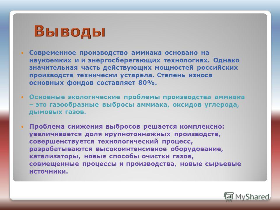 Современное производство аммиака основано на наукоемких и и энергосберегающих технологиях. Однако значительная часть действующих мощностей российских производств технически устарела. Степень износа основных фондов составляет 80%. Основные экологическ