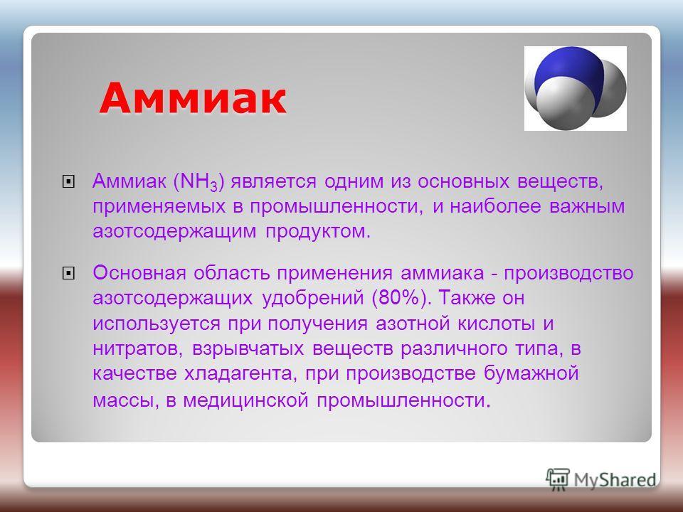 Аммиак Аммиак Аммиак (NH 3 ) является одним из основных веществ, применяемых в промышленности, и наиболее важным азотсодержащим продуктом. Основная область применения аммиака - производство азотсодержащих удобрений (80%). Также он используется при по
