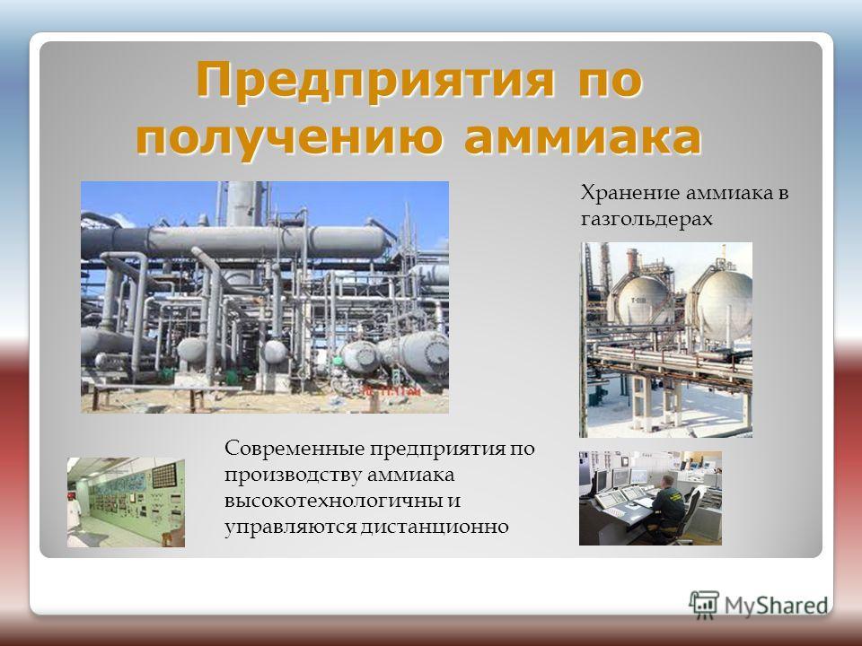 Предприятия по получению аммиака Хранение аммиака в газгольдерах Современные предприятия по производству аммиака высокотехнологичны и управляются дистанционно