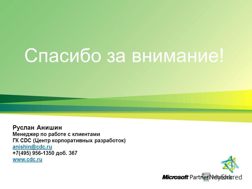 Спасибо за внимание! Руслан Анишин Менеджер по работе с клиентами ГК CDC (Центр корпоративных разработок) anishin@cdc.ru +7(495) 956-1350 доб. 367 www.cdc.ru