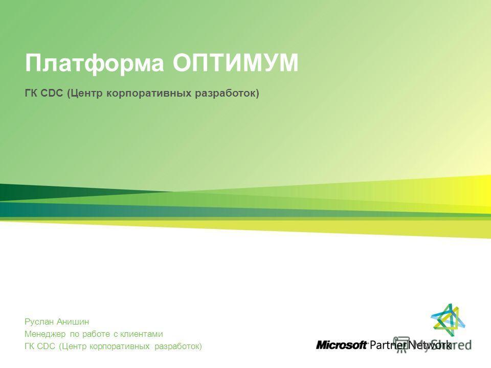 Платформа ОПТИМУМ Руслан Анишин Менеджер по работе с клиентами ГК CDC (Центр корпоративных разработок)