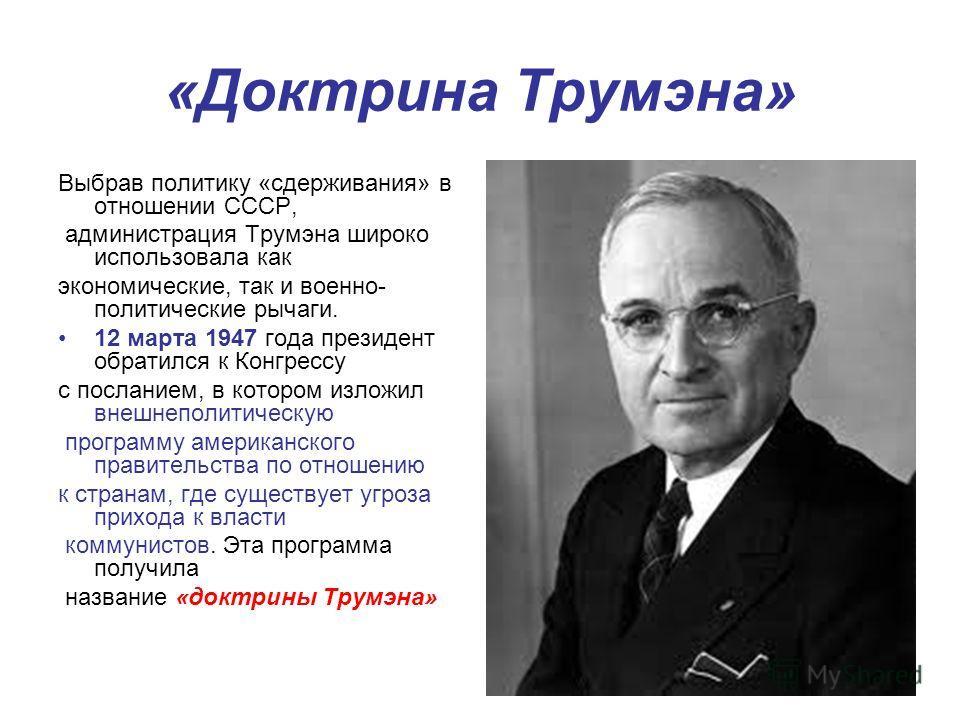 «Доктрина Трумэна» Выбрав политику «сдерживания» в отношении СССР, администрация Трумэна широко использовала как экономические, так и военно- политические рычаги. 12 марта 1947 года президент обратился к Конгрессу с посланием, в котором изложил внешн