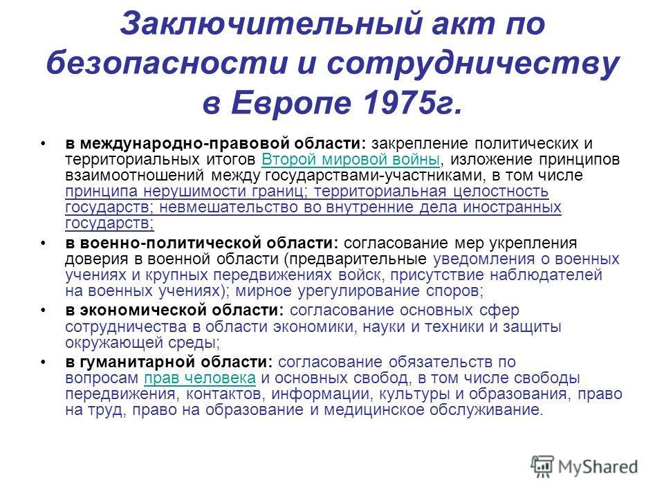Заключительный акт по безопасности и сотрудничеству в Европе 1975г. в международно-правовой области: закрепление политических и территориальных итогов Второй мировой войны, изложение принципов взаимоотношений между государствами-участниками, в том чи