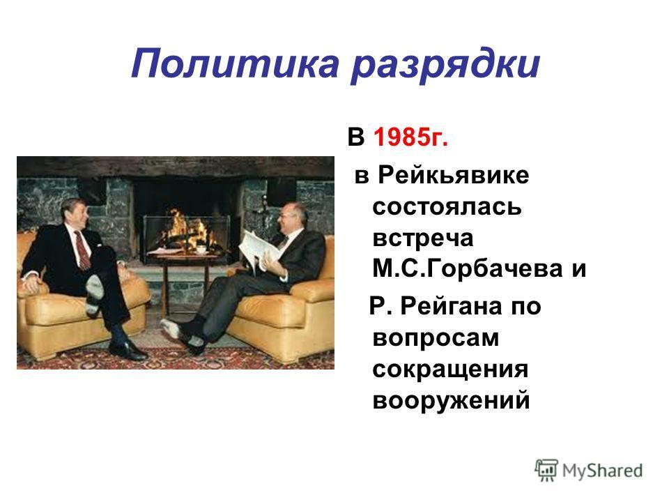 Политика разрядки В 1985г. в Рейкьявике состоялась встреча М.С.Горбачева и Р. Рейгана по вопросам сокращения вооружений