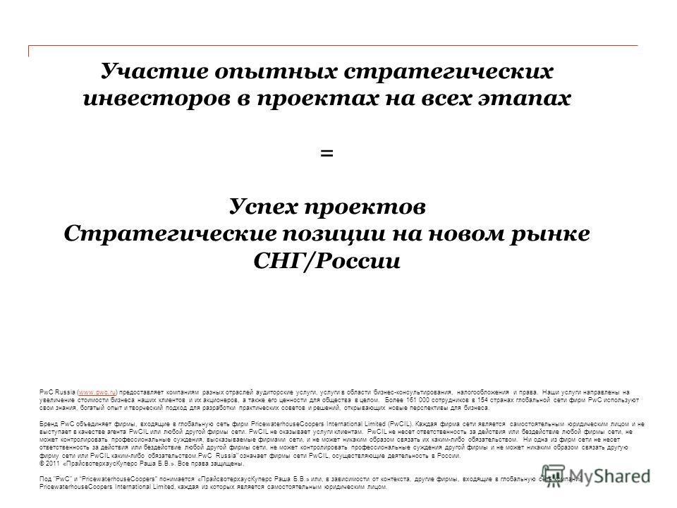Участие опытных стратегических инвесторов в проектах на всех этапах = Успех проектов Стратегические позиции на новом рынке СНГ/России PwC Russia (www.pwc.ru) предоставляет компаниям разных отраслей аудиторские услуги, услуги в области бизнес-консульт