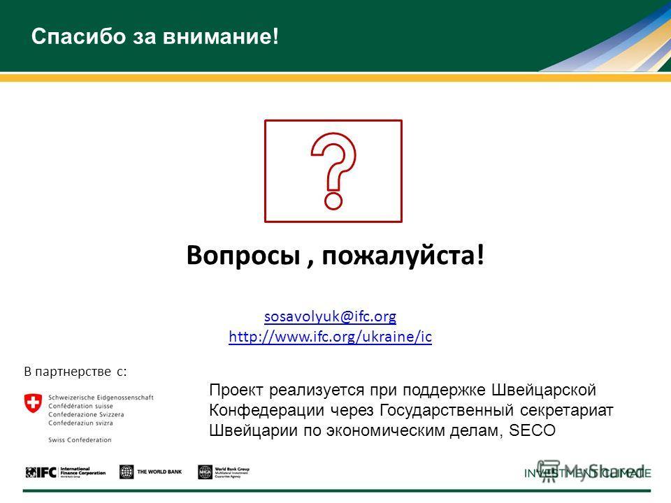 Спасибо за внимание! Вопросы, пожалуйста! В партнерстве с: Проект реализуется при поддержке Швейцарской Конфедерации через Государственный секретариат Швейцарии по экономическим делам, SECO sosavolyuk@ifc.org http://www.ifc.org/ukraine/ic