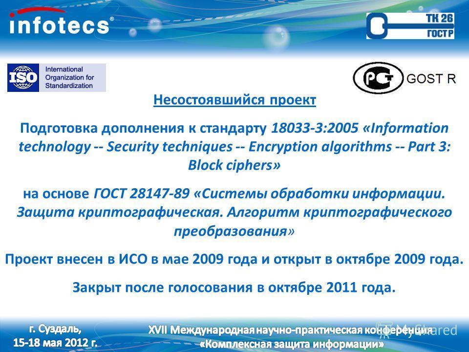 Несостоявшийся проект Подготовка дополнения к стандарту 18033-3:2005 «Information technology -- Security techniques -- Encryption algorithms -- Part 3: Block ciphers» на основе ГОСТ 28147-89 «Системы обработки информации. Защита криптографическая. Ал