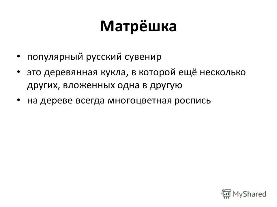 Матрёшка популярный русский сувенир это деревянная кукла, в которой ещё несколько других, вложенных одна в другую на дереве всегда многоцветная роспись