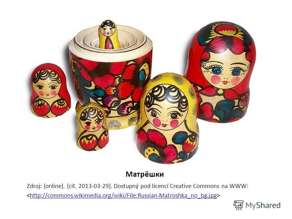 Матрёшки Zdroj: [online]. [cit. 2013-03-29]. Dostupný pod licencí Creative Commons na WWW: http://commons.wikimedia.org/wiki/File:Russian-Matroshka_no_bg.jpg