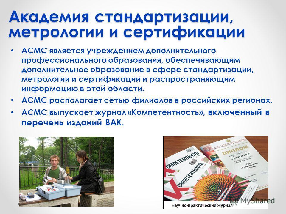 АСМС является учреждением дополнительного профессионального образования, обеспечивающим дополнительное образование в сфере стандартизации, метрологии и сертификации и распространяющим информацию в этой области. АСМС располагает сетью филиалов в росси