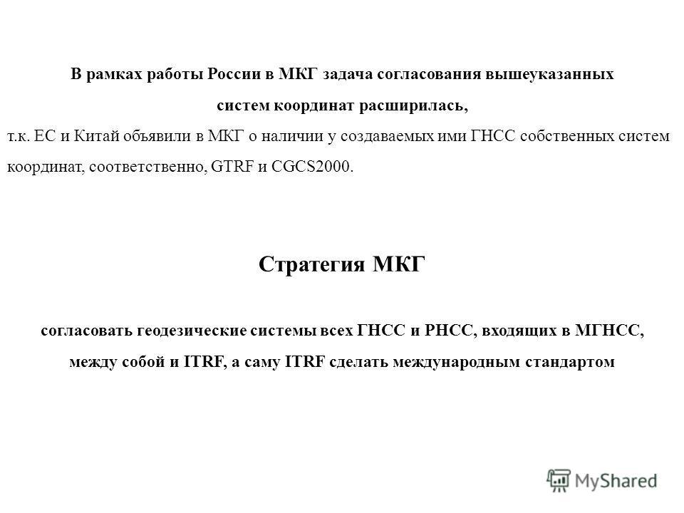 В рамках работы России в МКГ задача согласования вышеуказанных систем координат расширилась, т.к. ЕС и Китай объявили в МКГ о наличии у создаваемых ими ГНСС собственных систем координат, соответственно, GTRF и CGCS2000. Стратегия МКГ согласовать геод