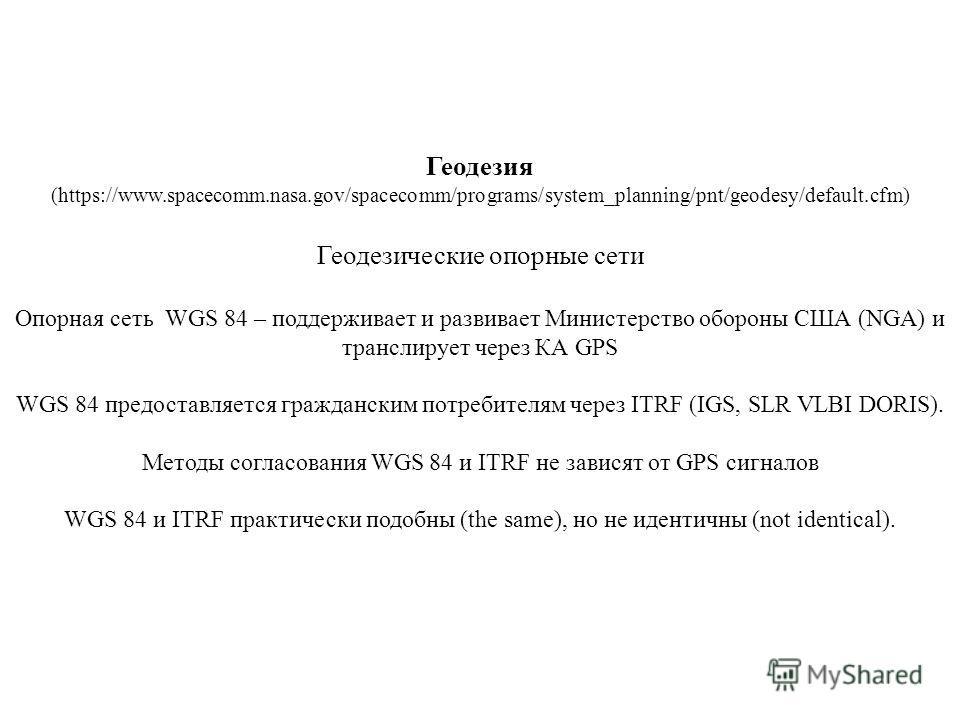 Геодезия (https://www.spacecomm.nasa.gov/spacecomm/programs/system_planning/pnt/geodesy/default.cfm) Геодезические опорные сети Опорная сеть WGS 84 – поддерживает и развивает Министерство обороны США (NGA) и транслирует через КА GPS WGS 84 предоставл