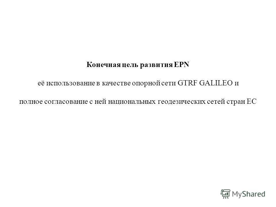 Конечная цель развития EPN её использование в качестве опорной сети GTRF GALILEO и полное согласование с ней национальных геодезических сетей стран ЕС