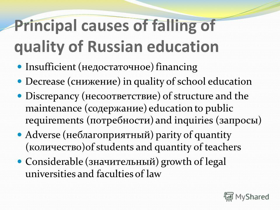 Principal causes of falling of quality of Russian education Insufficient (недостаточное) financing Decrease (снижение) in quality of school education Discrepancy (несоответствие) of structure and the maintenance (содержание) education to public requi