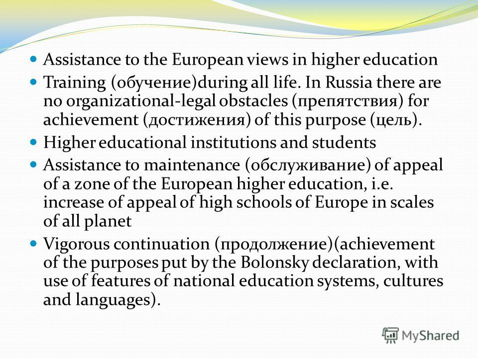 Assistance to the European views in higher education Training (обучение)during all life. In Russia there are no organizational-legal obstacles (препятствия) for achievement (достижения) of this purpose (цель). Higher educational institutions and stud