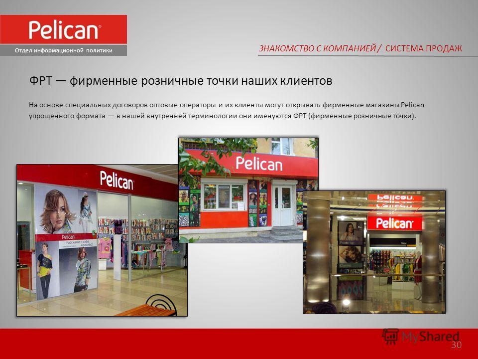 На основе специальных договоров оптовые операторы и их клиенты могут открывать фирменные магазины Pelican упрощенного формата в нашей внутренней терминологии они именуются ФРТ (фирменные розничные точки). ЗНАКОМСТВО С КОМПАНИЕЙ / СИСТЕМА ПРОДАЖ Отдел