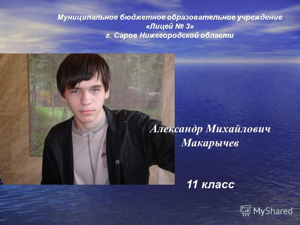 Муниципальное бюджетное образовательное учреждение «Лицей 3» г. Саров Нижегородской области Александр Михайлович Макарычев 11 класс