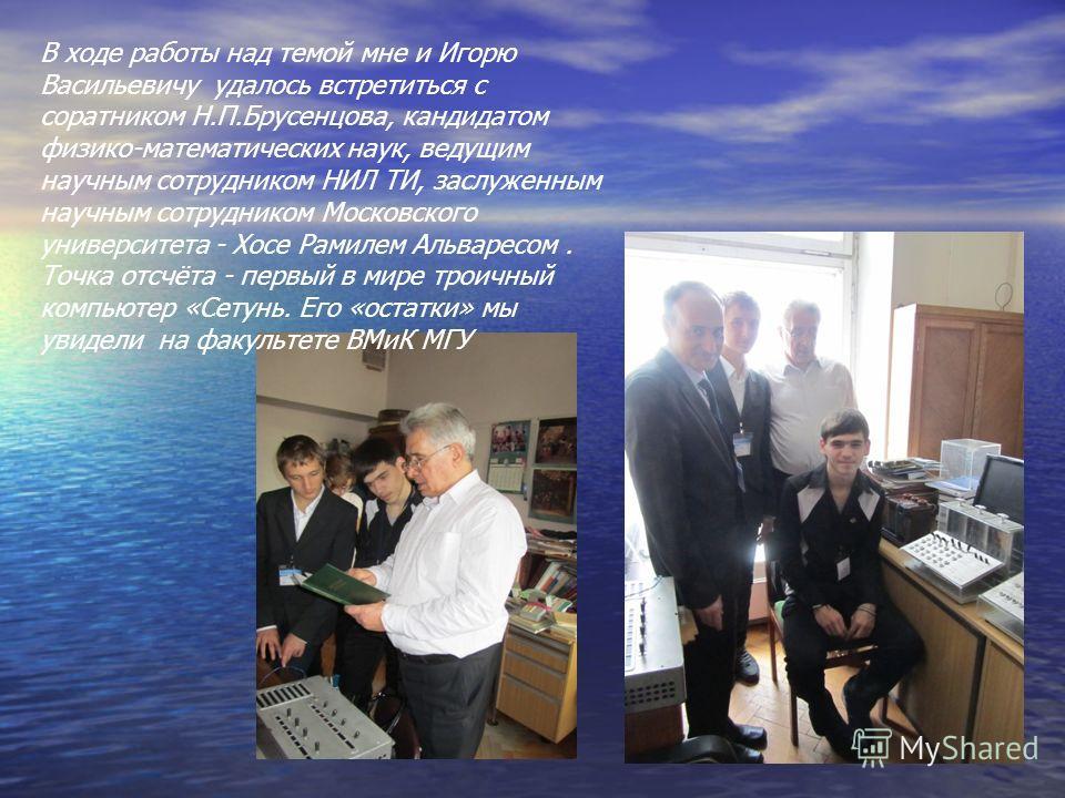 В ходе работы над темой мне и Игорю Васильевичу удалось встретиться с соратником Н.П.Брусенцова, кандидатом физико-математических наук, ведущим научным сотрудником НИЛ ТИ, заслуженным научным сотрудником Московского университета - Хосе Рамилем Альвар