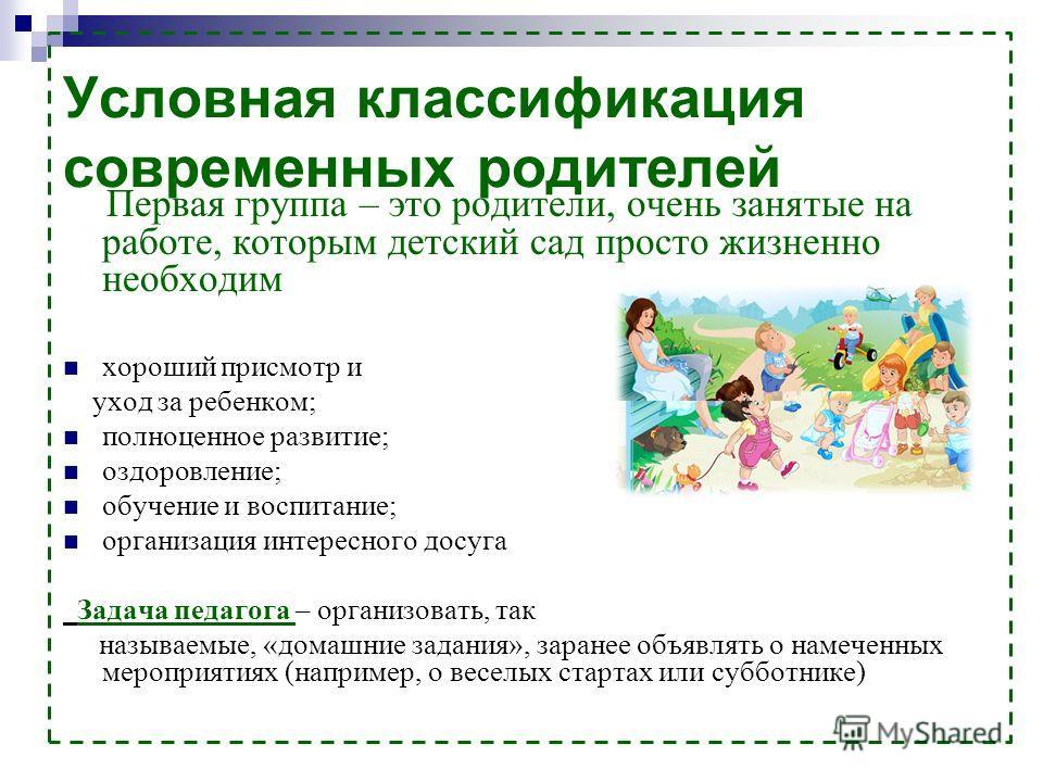 Условная классификация современных родителей Первая группа – это родители, очень занятые на работе, которым детский сад просто жизненно необходим хороший присмотр и уход за ребенком; полноценное развитие; оздоровление; обучение и воспитание; организа