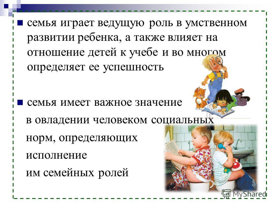 семья играет ведущую роль в умственном развитии ребенка, а также влияет на отношение детей к учебе и во многом определяет ее успешность семья имеет важное значение в овладении человеком социальных норм, определяющих исполнение им семейных ролей