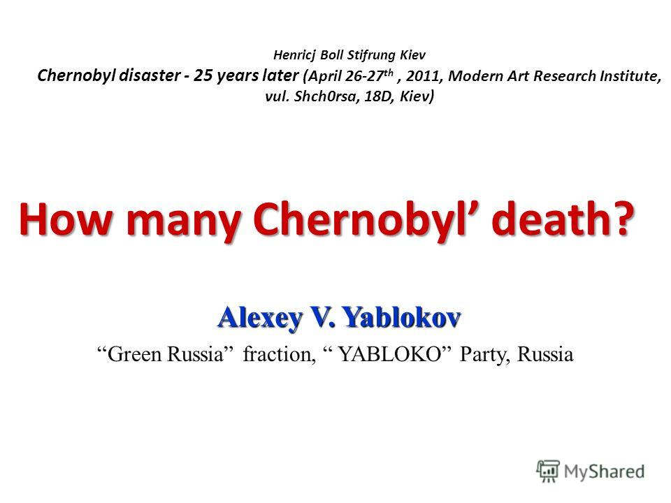 Henricj Boll Stifrung Kiev Chernobyl disaster - 25 years later (April 26-27 th, 2011, Modern Art Research Institute, vul. Shch0rsa, 18D, Kiev) How many Chernobyl death? How many Chernobyl death? Alexey V. Yablokov Green Russia fraction, YABLOKO Party