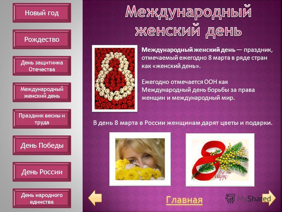 Международный женский день праздник, отмечаемый ежегодно 8 марта в ряде стран как «женский день». Ежегодно отмечается ООН как Международный день борьбы за права женщин и международный мир. В день 8 марта в России женщинам дарят цветы и подарки. Новый