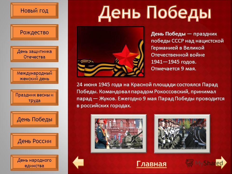 День Победы праздник победы СССР над нацистской Германией в Великой Отечественной войне 19411945 годов. Отмечается 9 мая. 24 июня 1945 года на Красной площади состоялся Парад Победы. Командовал парадом Рокоссовский, принимал парад Жуков. Ежегодно 9 м