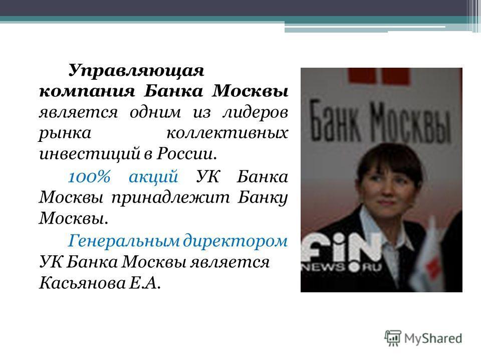Управляющая компания Банка Москвы является одним из лидеров рынка коллективных инвестиций в России. 100% акций УК Банка Москвы принадлежит Банку Москвы. Генеральным директором УК Банка Москвы является Касьянова Е.А.