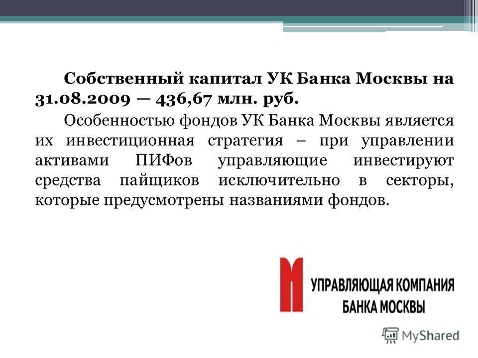 Собственный капитал УК Банка Москвы на 31.08.2009 436,67 млн. руб. Особенностью фондов УК Банка Москвы является их инвестиционная стратегия – при управлении активами ПИФов управляющие инвестируют средства пайщиков исключительно в секторы, которые пре