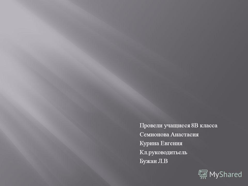 Провели учащиеся 8 В класса Семионова Анастасия Курина Евгения Кл. руководитьель Бужан Л. В
