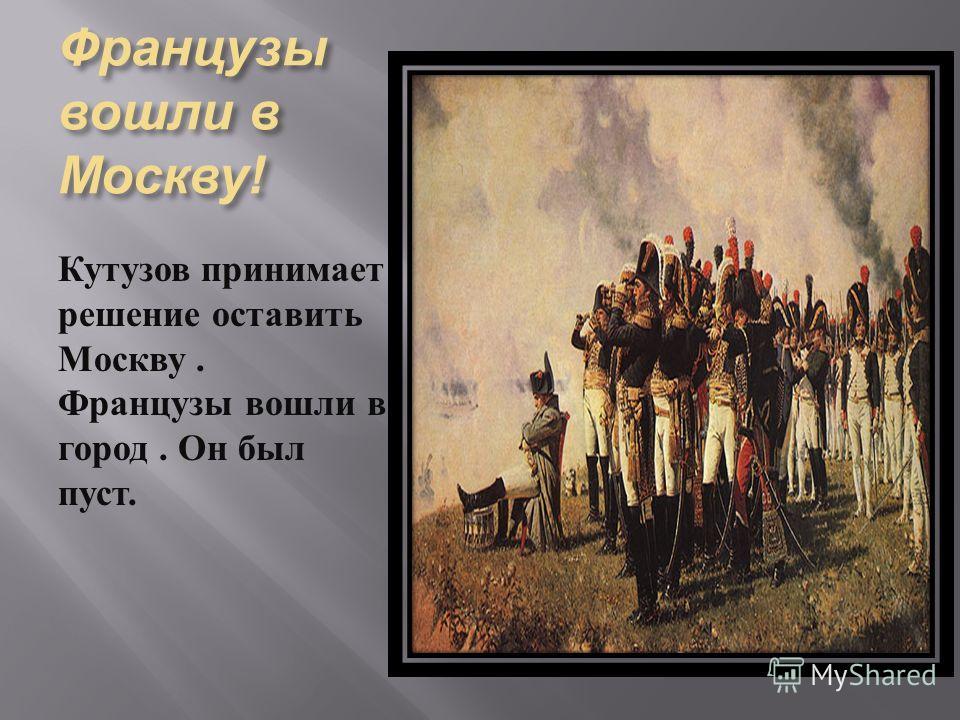 Французы вошли в Москву ! Кутузов принимает решение оставить Москву. Французы вошли в город. Он был пуст.