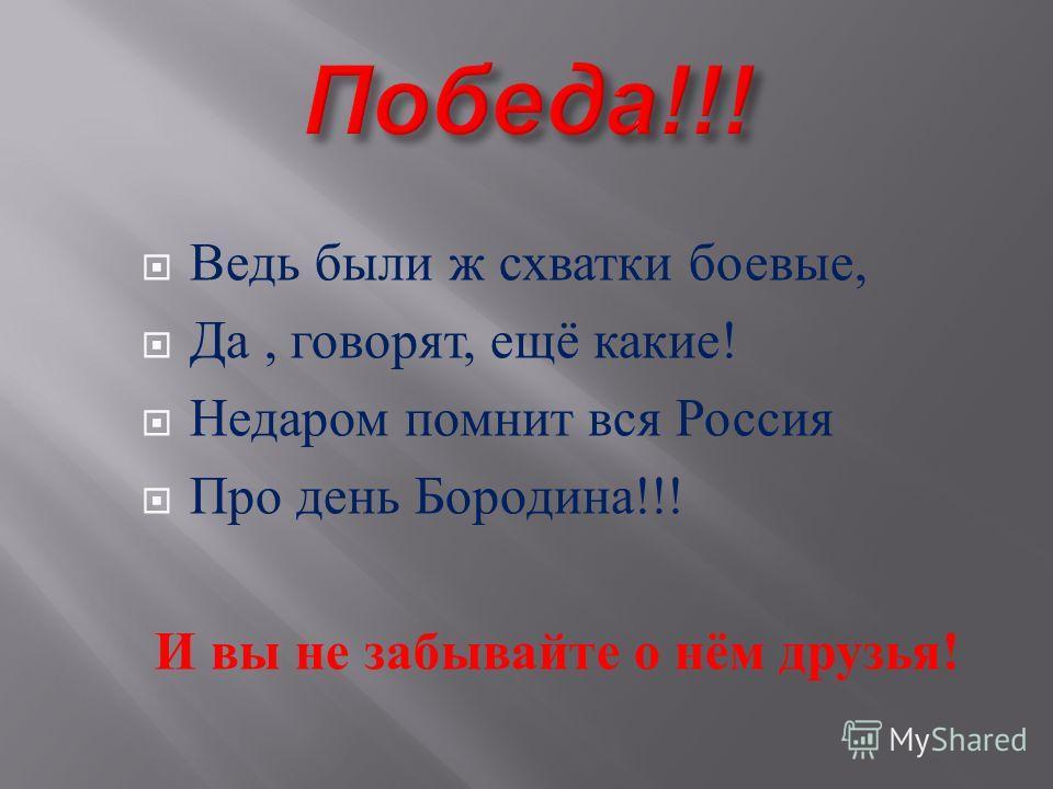 Ведь были ж схватки боевые, Да, говорят, ещё какие ! Недаром помнит вся Россия Про день Бородина !!! И вы не забывайте о нём друзья !