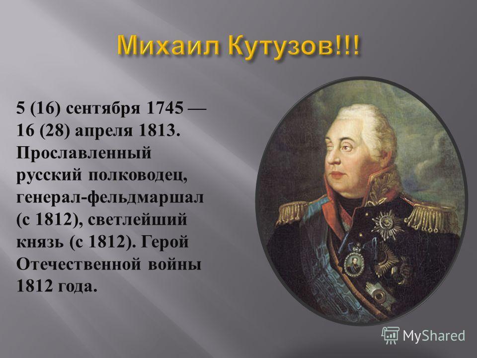 5 (16) сентября 1745 16 (28) апреля 1813. Прославленный русский полководец, генерал - фельдмаршал ( с 1812), светлейший князь ( с 1812). Герой Отечественной войны 1812 года.