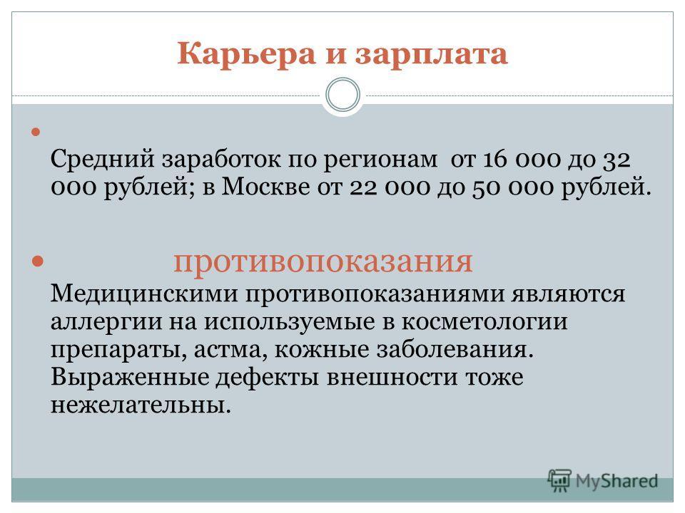 Карьера и зарплата Средний заработок по регионам от 16 000 до 32 000 рублей; в Москве от 22 000 до 50 000 рублей. противопоказания Медицинскими противопоказаниями являются аллергии на используемые в косметологии препараты, астма, кожные заболевания.