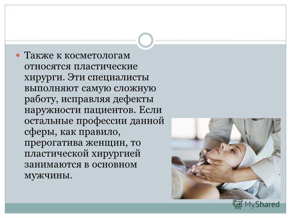 Также к косметологам относятся пластические хирурги. Эти специалисты выполняют самую сложную работу, исправляя дефекты наружности пациентов. Если остальные профессии данной сферы, как правило, прерогатива женщин, то пластической хирургией занимаются