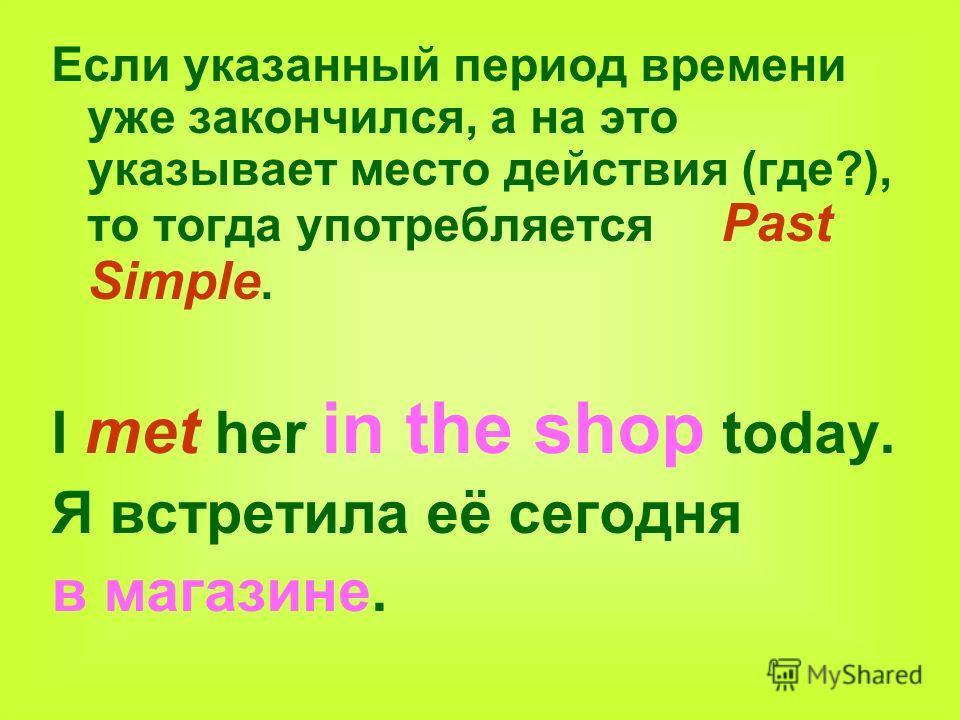 Если указанный период времени уже закончился, а на это указывает место действия (где?), то тогда употребляется Past Simple. I met her in the shop today. Я встретила её сегодня в магазине.