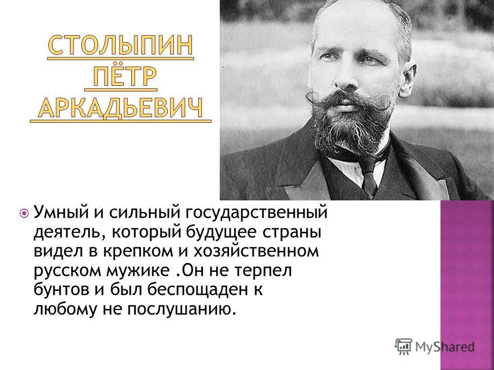 Умный и сильный государственный деятель, который будущее страны видел в крепком и хозяйственном русском мужике.Он не терпел бунтов и был беспощаден к любому не послушанию.