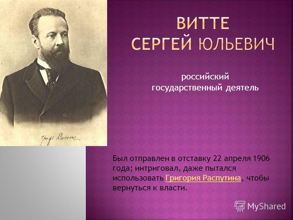 российский государственный деятель Был отправлен в отставку 22 апреля 1906 года; интриговал, даже пытался использовать Григория Распутина, чтобы вернуться к власти. Григория Распутина