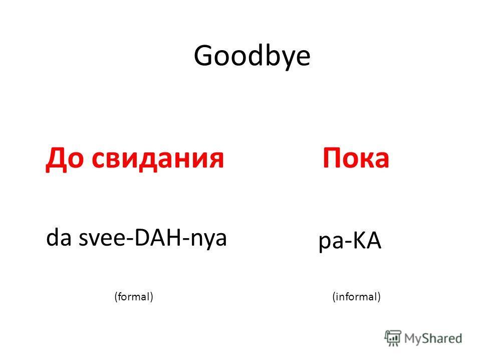 Goodbye До свиданияПока da svee-DAH-nya pa-KA (formal)(informal)
