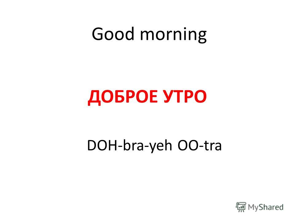 Good morning ДОБРОЕ УТРО DOH-bra-yeh OO-tra