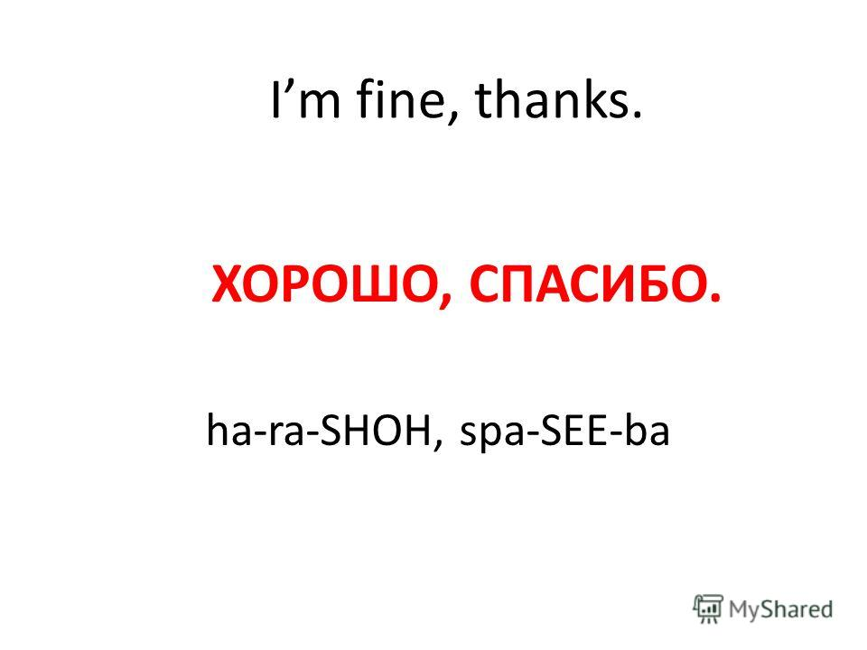 Im fine, thanks. ХОРОШО, СПАСИБО. ha-ra-SHOH, spa-SEE-ba