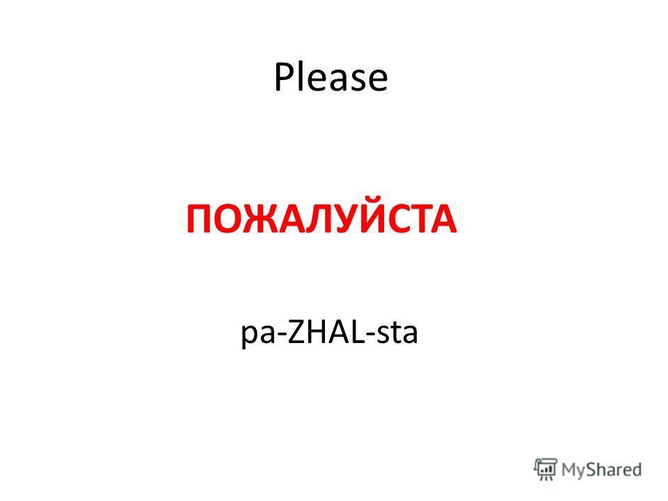 Please ПОЖАЛУЙСТА pa-ZHAL-sta