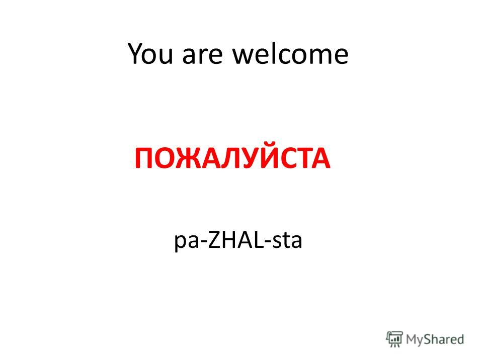 You are welcome ПОЖАЛУЙСТА pa-ZHAL-sta