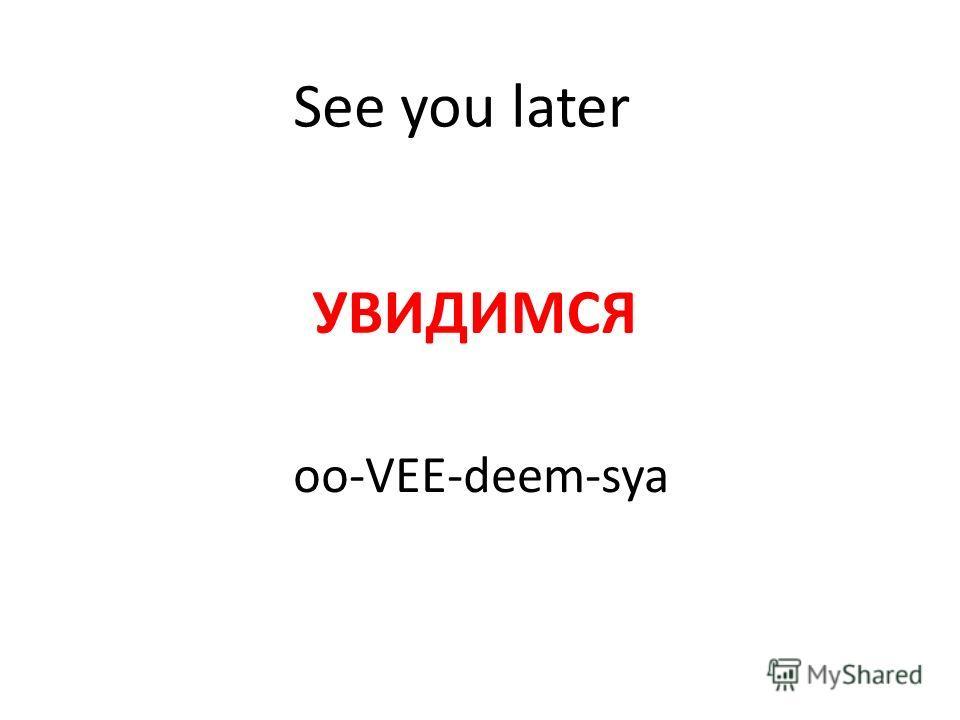 See you later УВИДИМСЯ oo-VEE-deem-sya