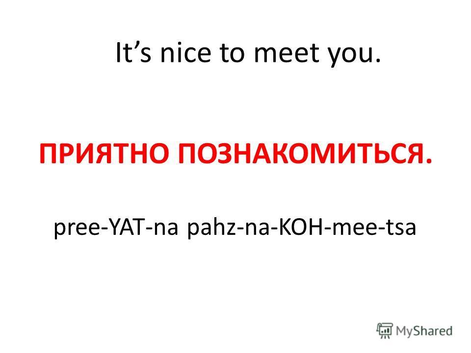 Its nice to meet you. ПРИЯТНО ПОЗНАКОМИТЬСЯ. pree-YAT-na pahz-na-KOH-mee-tsa