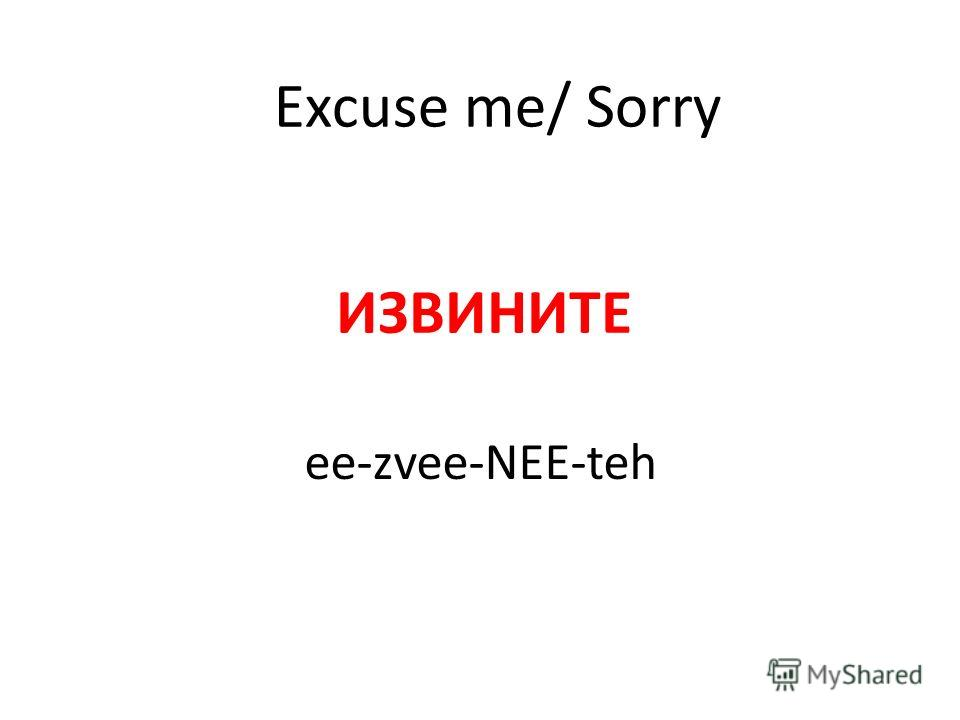 Excuse me/ Sorry ИЗВИНИТЕ ee-zvee-NEE-teh