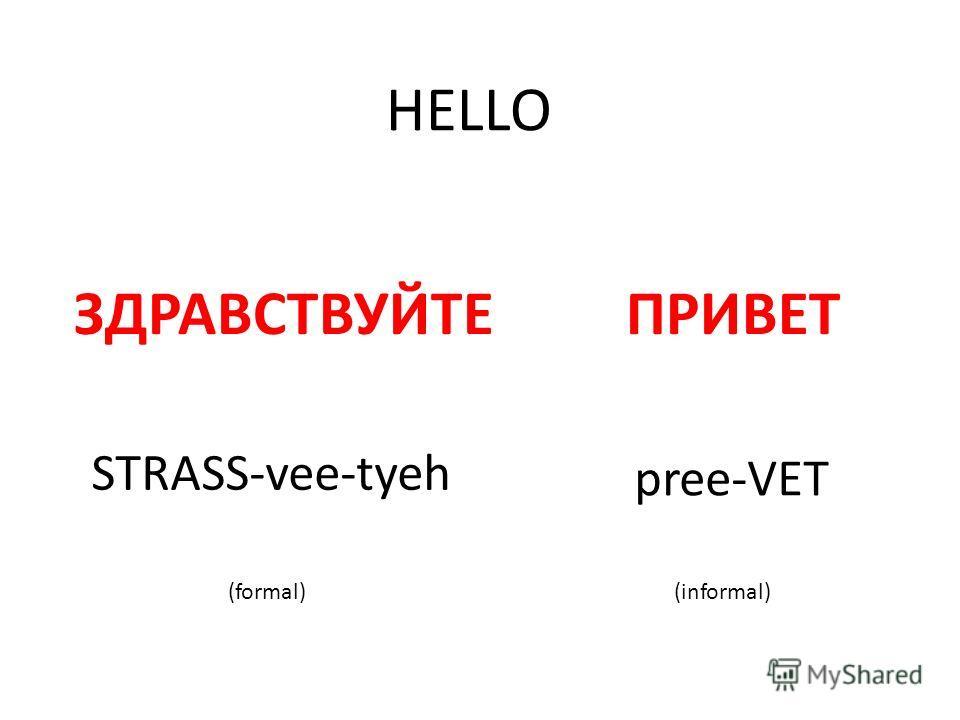 HELLO ЗДРАВСТВУЙТЕПРИВЕТ STRASS-vee-tyeh pree-VET (formal)(informal)